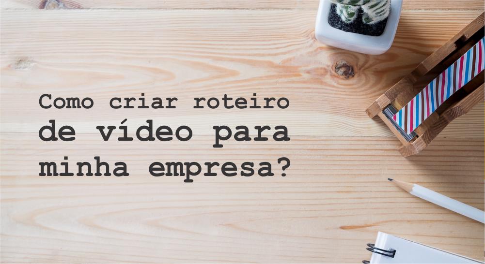 Como criar roteiro de vídeo para minha empresa?