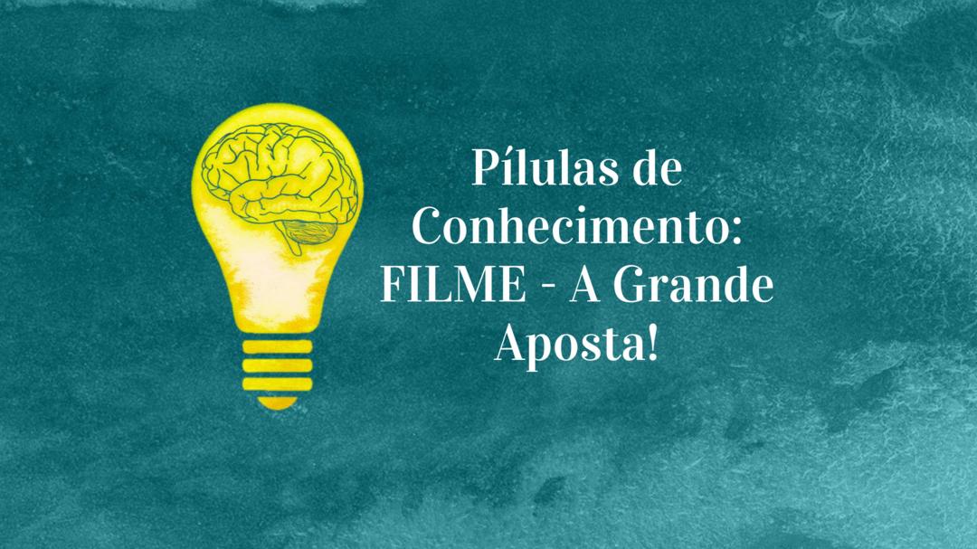 Pílulas de Conhecimento: FILME - A Grande Aposta!