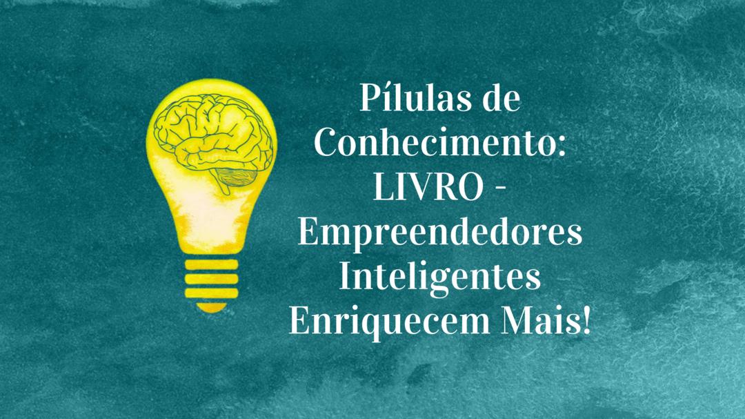 Pílulas de Conhecimento: LIVRO - Empreendedores Inteligentes Enriquecem Mais!