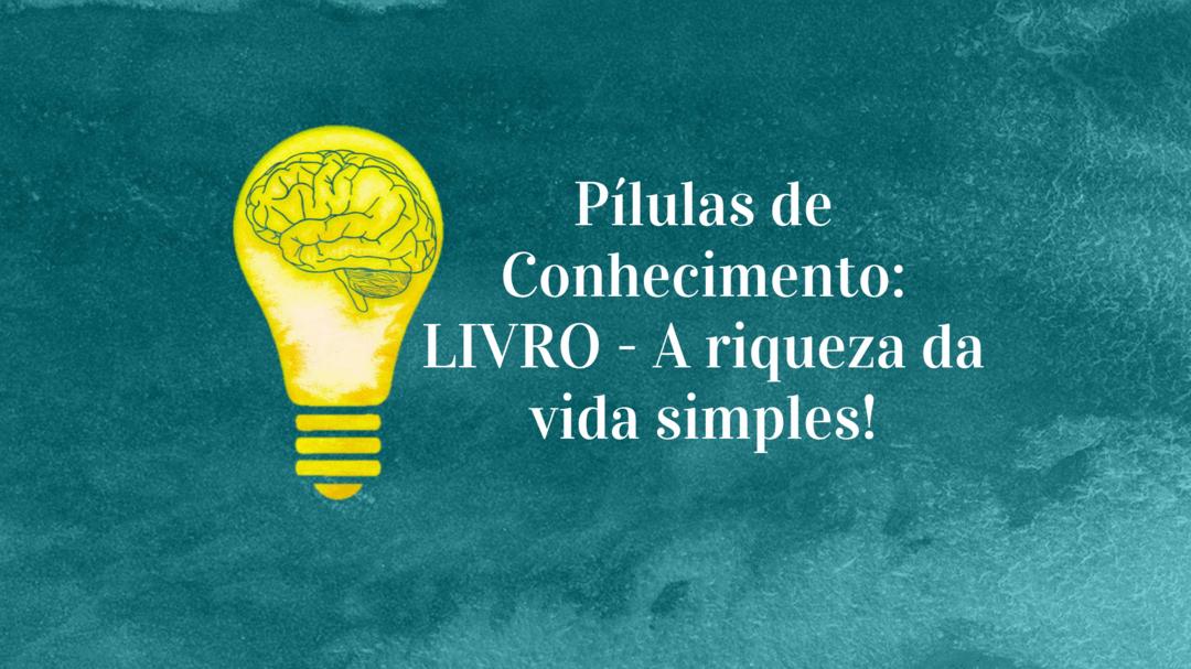 Pílulas de Conhecimento: LIVRO - A riqueza da vida simples!