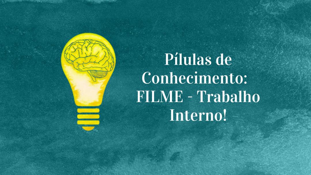 Pílulas de Conhecimento: FILME - Trabalho Interno!