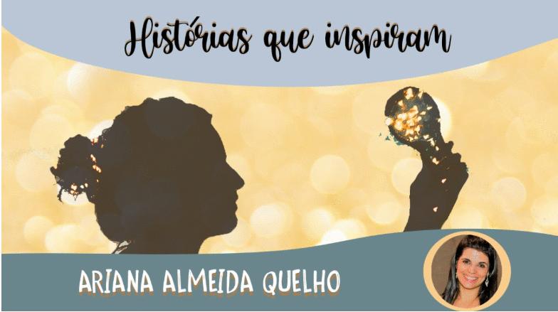 Série Histórias que Inspiram - Ariana Almeida Quelho