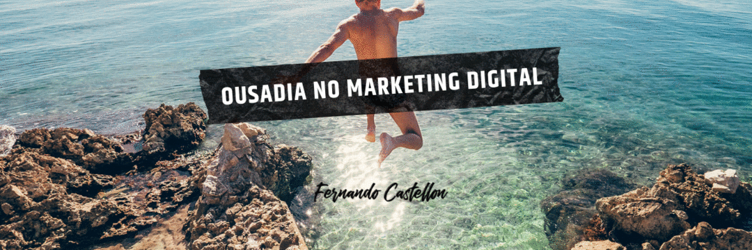 A importância de arriscar e ser ousado no Marketing Digital