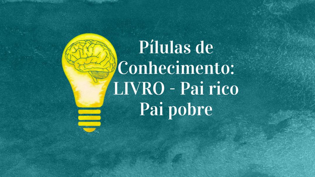 """""""Pílulas de Conhecimento: LIVRO - Pai Rico Pai Pobre"""""""