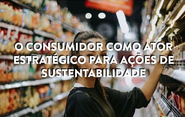 O consumidor como ator estratégico para ações de sustentabilidade.