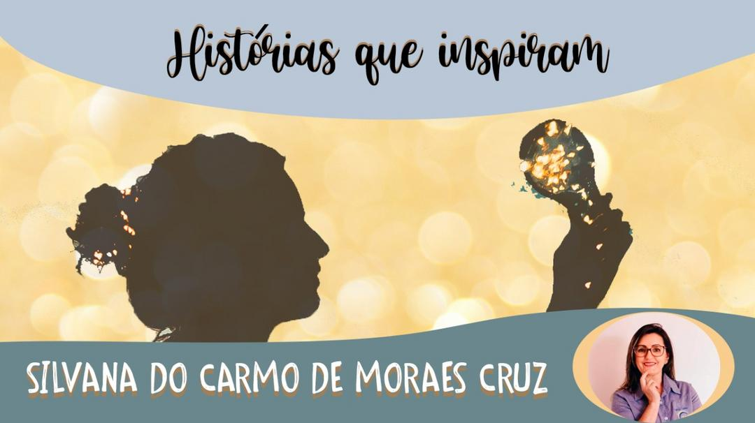 Série Histórias que Inspiram - Silvana do Carmo de Moraes Cruz