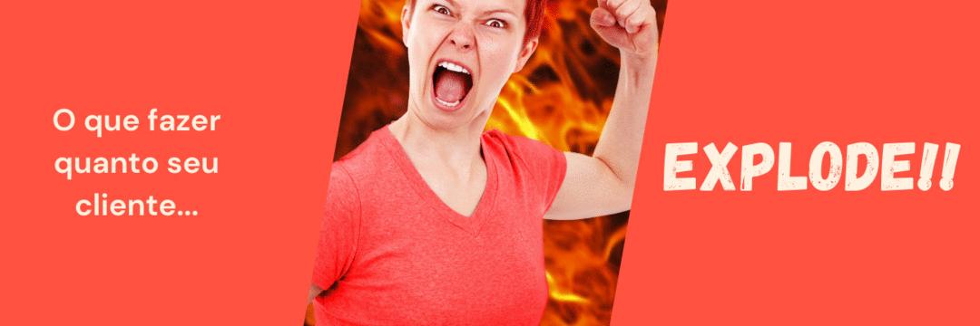 O que fazer quando seu cliente explode?
