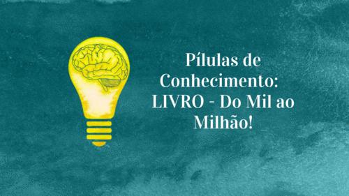 Pílulas de Conhecimento: LIVRO - Do Mil ao Milhão!