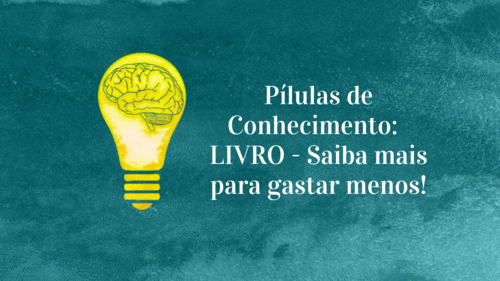 Pílulas de Conhecimento: LIVRO - Saiba mais para gastar menos!