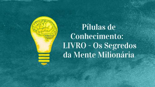 Pílulas de Conhecimento: LIVRO - Os Segredos da Mente Milionária.