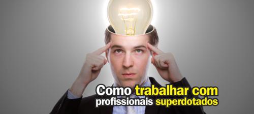 Como trabalhar com profissionais superdotados?