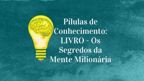 """""""Pílulas de Conhecimento: LIVRO - Os Segredos da Mente Milionária"""""""