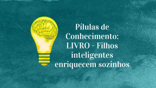 Pílulas de Conhecimento: LIVRO - Filhos inteligentes enriquecem sozinhos!