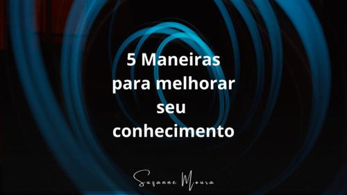 5 Maneiras para Melhorar seu  Conhecimento!