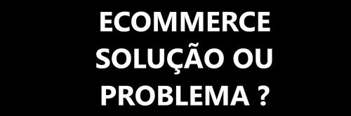 ANTES DE TER UM E-COMMERCE (loja virtual)