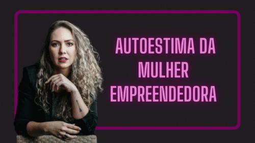 O poder da autoestima na mulher empreendedora!