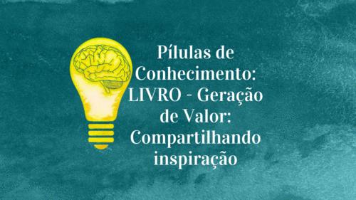 Pílulas de Conhecimento: LIVRO -Geração de Valor: Compartilhando inspiração