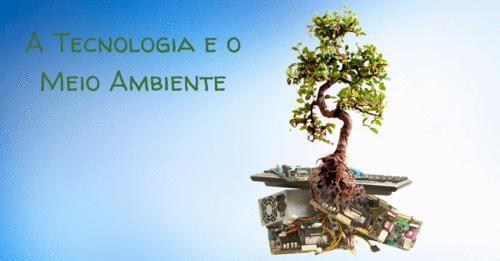A Tecnologia e o Meio Ambiente: as duas áreas precisam da sua atenção.